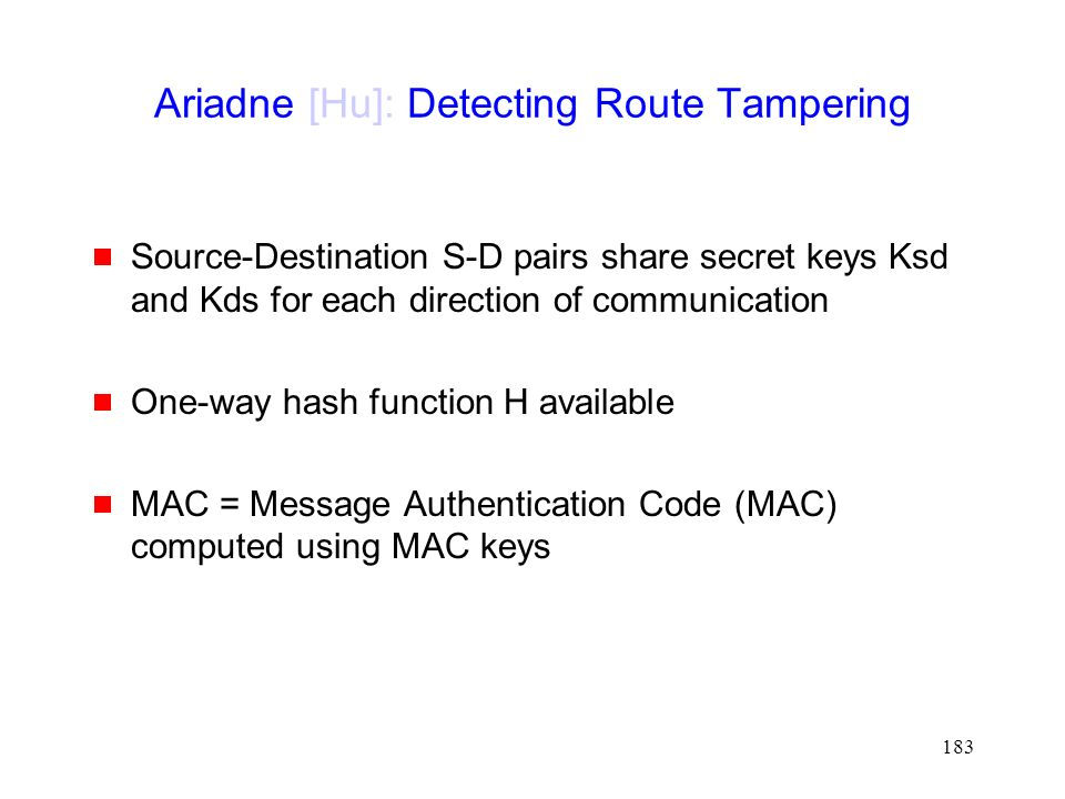 183 Ariadne [Hu]: Detecting Route Tampering  Source-Destination S-D pairs share secret keys Ksd and Kds for each direction of communication  One-way hash function H available  MAC = Message Authentication Code (MAC) computed using MAC keys