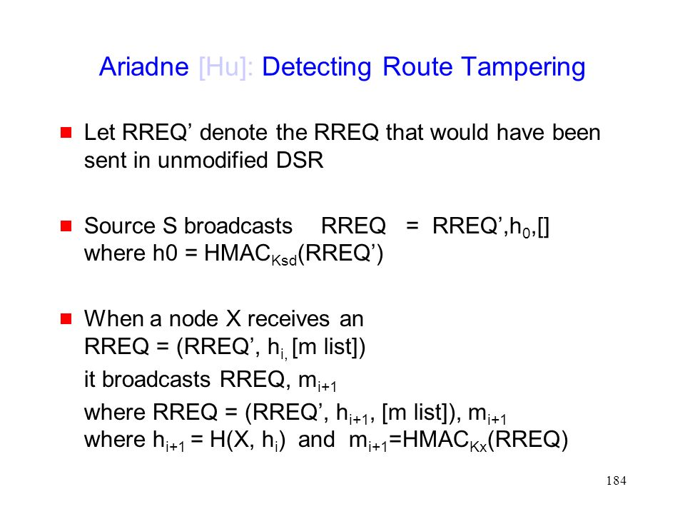 184 Ariadne [Hu]: Detecting Route Tampering  Let RREQ' denote the RREQ that would have been sent in unmodified DSR  Source S broadcasts RREQ = RREQ',h 0,[] where h0 = HMAC Ksd (RREQ')  When a node X receives an RREQ = (RREQ', h i, [m list]) it broadcasts RREQ, m i+1 where RREQ = (RREQ', h i+1, [m list]), m i+1 where h i+1 = H(X, h i ) and m i+1 =HMAC Kx (RREQ)