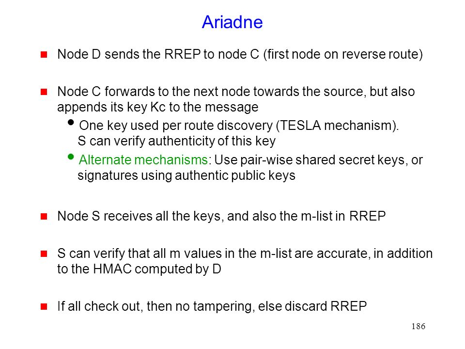 186 Ariadne  Node D sends the RREP to node C (first node on reverse route)  Node C forwards to the next node towards the source, but also appends its key Kc to the message  One key used per route discovery (TESLA mechanism).