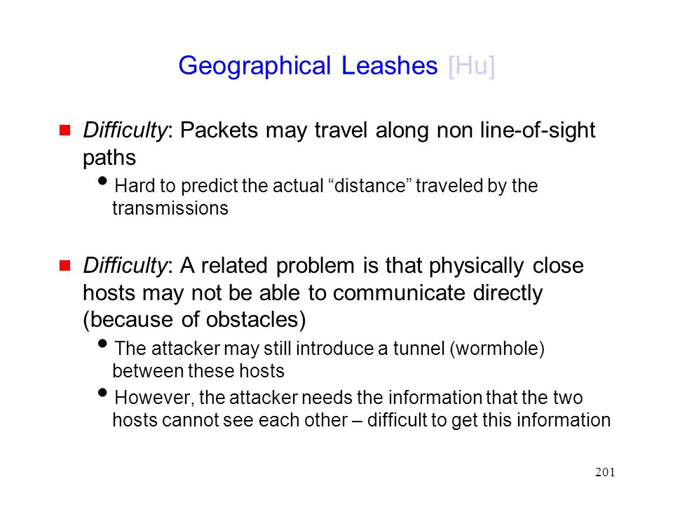 201 Geographical Leashes [Hu]  Difficulty: Packets may travel along non line-of-sight paths  Hard to predict the actual distance traveled by the transmissions  Difficulty: A related problem is that physically close hosts may not be able to communicate directly (because of obstacles)  The attacker may still introduce a tunnel (wormhole) between these hosts  However, the attacker needs the information that the two hosts cannot see each other – difficult to get this information