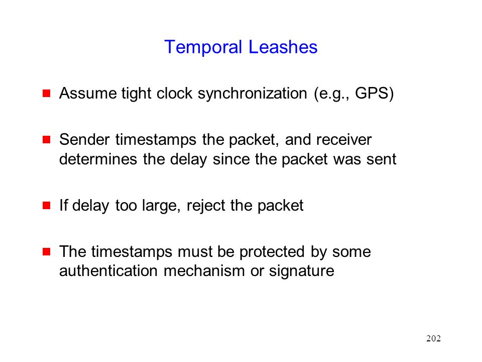 202 Temporal Leashes  Assume tight clock synchronization (e.g., GPS)  Sender timestamps the packet, and receiver determines the delay since the packet was sent  If delay too large, reject the packet  The timestamps must be protected by some authentication mechanism or signature