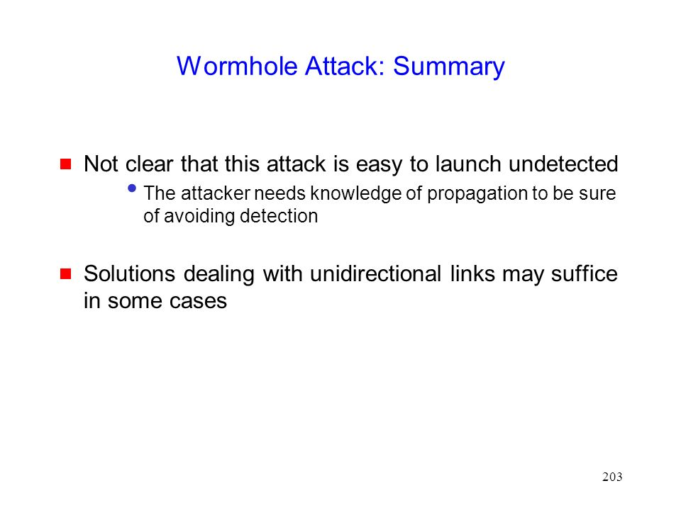 203 Wormhole Attack: Summary  Not clear that this attack is easy to launch undetected The attacker needs knowledge of propagation to be sure of avoiding detection  Solutions dealing with unidirectional links may suffice in some cases