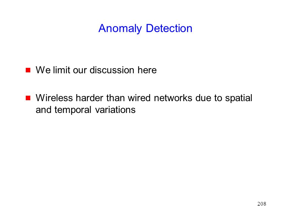 208 Anomaly Detection  We limit our discussion here  Wireless harder than wired networks due to spatial and temporal variations