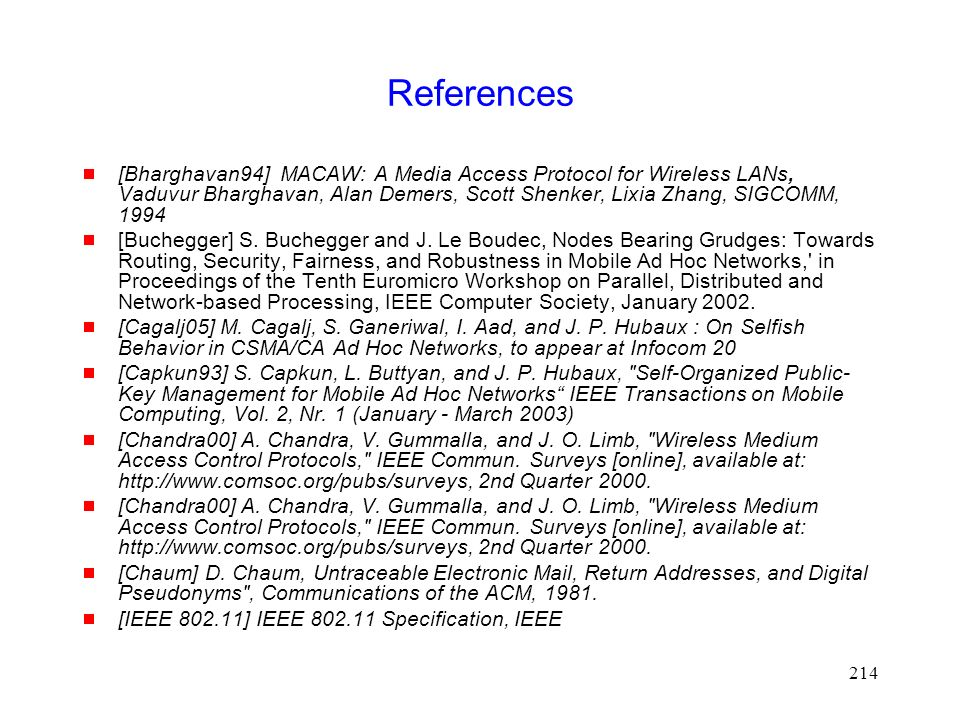 214 References  [Bharghavan94] MACAW: A Media Access Protocol for Wireless LANs, Vaduvur Bharghavan, Alan Demers, Scott Shenker, Lixia Zhang, SIGCOMM, 1994  [Buchegger] S.