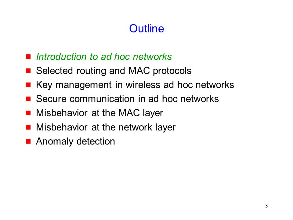 3 Outline  Introduction to ad hoc networks  Selected routing and MAC protocols  Key management in wireless ad hoc networks  Secure communication in ad hoc networks  Misbehavior at the MAC layer  Misbehavior at the network layer  Anomaly detection