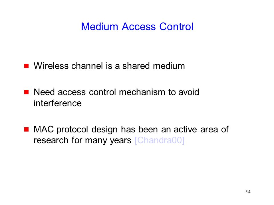 54 Medium Access Control  Wireless channel is a shared medium  Need access control mechanism to avoid interference  MAC protocol design has been an active area of research for many years [Chandra00]