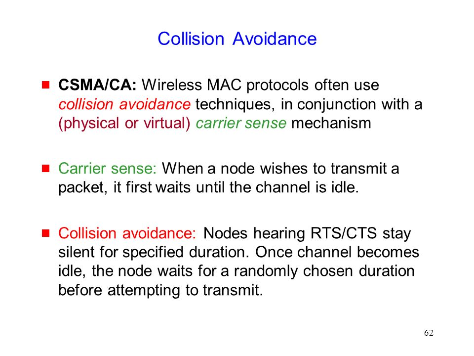 62 Collision Avoidance  CSMA/CA: Wireless MAC protocols often use collision avoidance techniques, in conjunction with a (physical or virtual) carrier sense mechanism  Carrier sense: When a node wishes to transmit a packet, it first waits until the channel is idle.