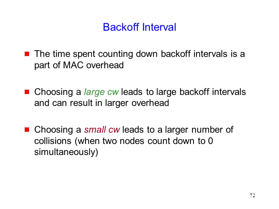 72 Backoff Interval  The time spent counting down backoff intervals is a part of MAC overhead  Choosing a large cw leads to large backoff intervals and can result in larger overhead  Choosing a small cw leads to a larger number of collisions (when two nodes count down to 0 simultaneously)