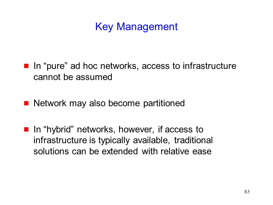 83 Key Management  In pure ad hoc networks, access to infrastructure cannot be assumed  Network may also become partitioned  In hybrid networks, however, if access to infrastructure is typically available, traditional solutions can be extended with relative ease