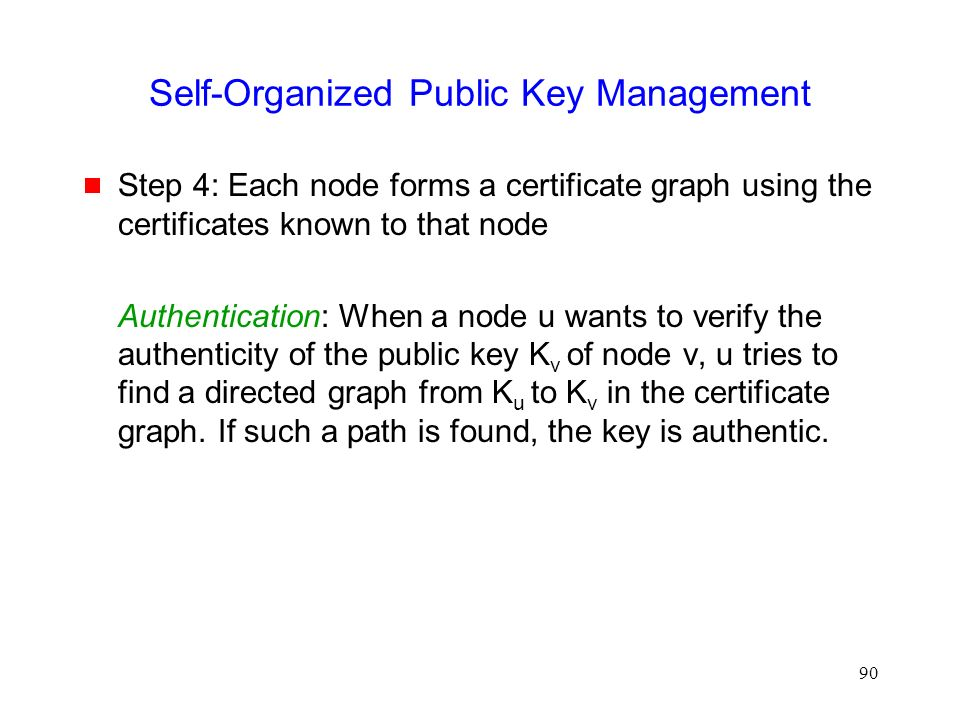 90 Self-Organized Public Key Management  Step 4: Each node forms a certificate graph using the certificates known to that node Authentication: When a node u wants to verify the authenticity of the public key K v of node v, u tries to find a directed graph from K u to K v in the certificate graph.