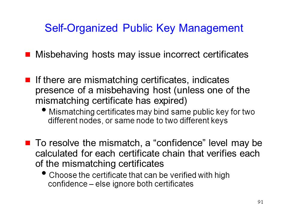 91 Self-Organized Public Key Management  Misbehaving hosts may issue incorrect certificates  If there are mismatching certificates, indicates presence of a misbehaving host (unless one of the mismatching certificate has expired)  Mismatching certificates may bind same public key for two different nodes, or same node to two different keys  To resolve the mismatch, a confidence level may be calculated for each certificate chain that verifies each of the mismatching certificates  Choose the certificate that can be verified with high confidence – else ignore both certificates