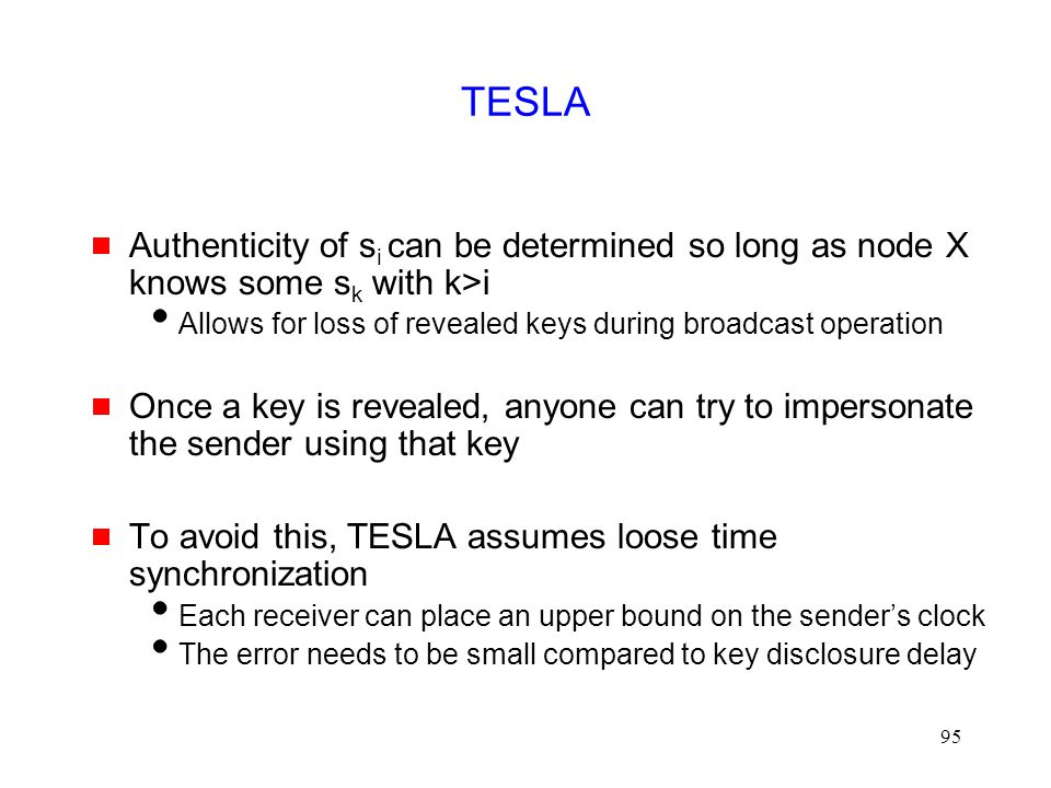 95 TESLA  Authenticity of s i can be determined so long as node X knows some s k with k>i  Allows for loss of revealed keys during broadcast operation  Once a key is revealed, anyone can try to impersonate the sender using that key  To avoid this, TESLA assumes loose time synchronization  Each receiver can place an upper bound on the sender's clock  The error needs to be small compared to key disclosure delay
