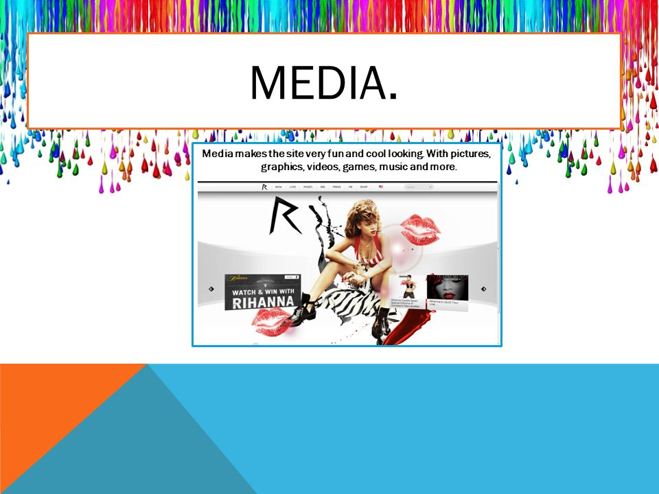MEDIA. Media makes the site very fun and cool looking.