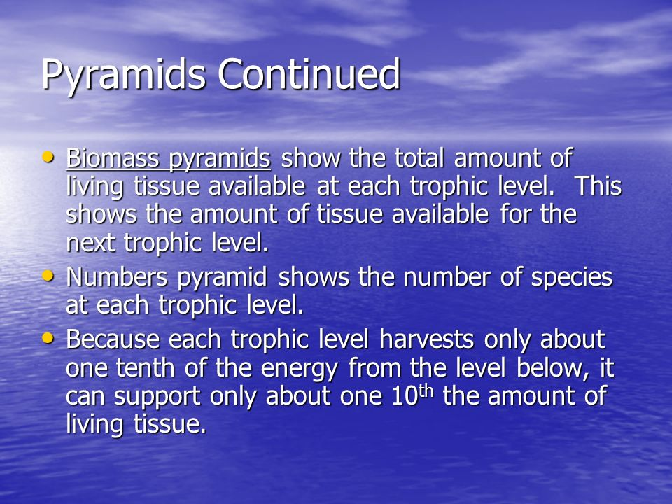 Pyramids Continued Biomass pyramids show the total amount of living tissue available at each trophic level.