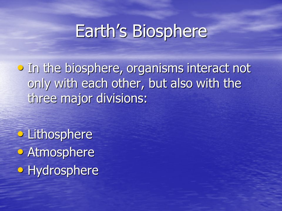 Earth's Biosphere In the biosphere, organisms interact not only with each other, but also with the three major divisions: In the biosphere, organisms interact not only with each other, but also with the three major divisions: Lithosphere Lithosphere Atmosphere Atmosphere Hydrosphere Hydrosphere
