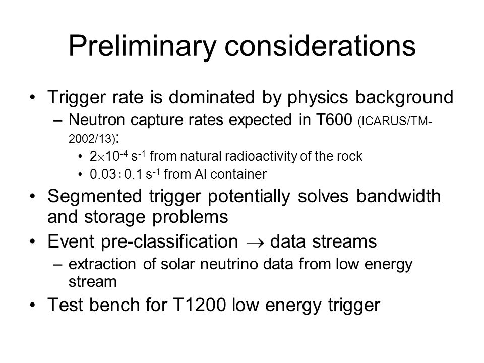 Preliminary considerations Trigger rate is dominated by physics background –Neutron capture rates expected in T600 (ICARUS/TM- 2002/13) : 2  s -1 from natural radioactivity of the rock 0.03  0.1 s -1 from Al container Segmented trigger potentially solves bandwidth and storage problems Event pre-classification  data streams –extraction of solar neutrino data from low energy stream Test bench for T1200 low energy trigger