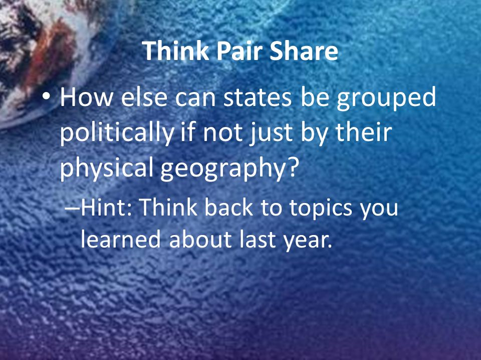 Think Pair Share How else can states be grouped politically if not just by their physical geography.