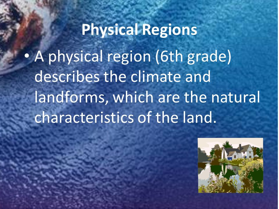 Physical Regions A physical region (6th grade) describes the climate and landforms, which are the natural characteristics of the land.