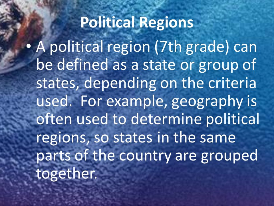 Political Regions A political region (7th grade) can be defined as a state or group of states, depending on the criteria used.