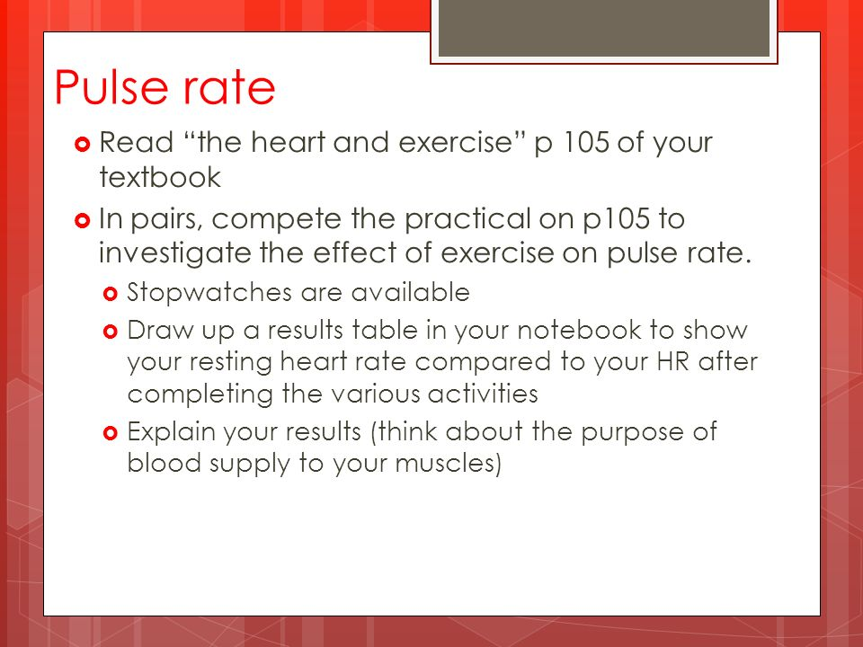 Pulse rate  Read the heart and exercise p 105 of your textbook  In pairs, compete the practical on p105 to investigate the effect of exercise on pulse rate.