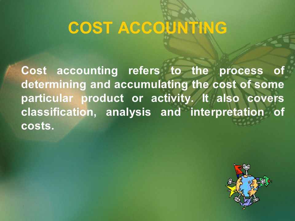 COST ACCOUNTING Cost accounting refers to the process of determining and accumulating the cost of some particular product or activity.