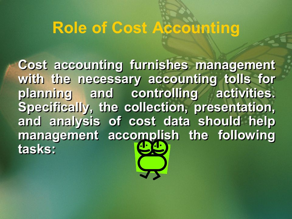 Role of Cost Accounting Cost accounting furnishes management with the necessary accounting tolls for planning and controlling activities.