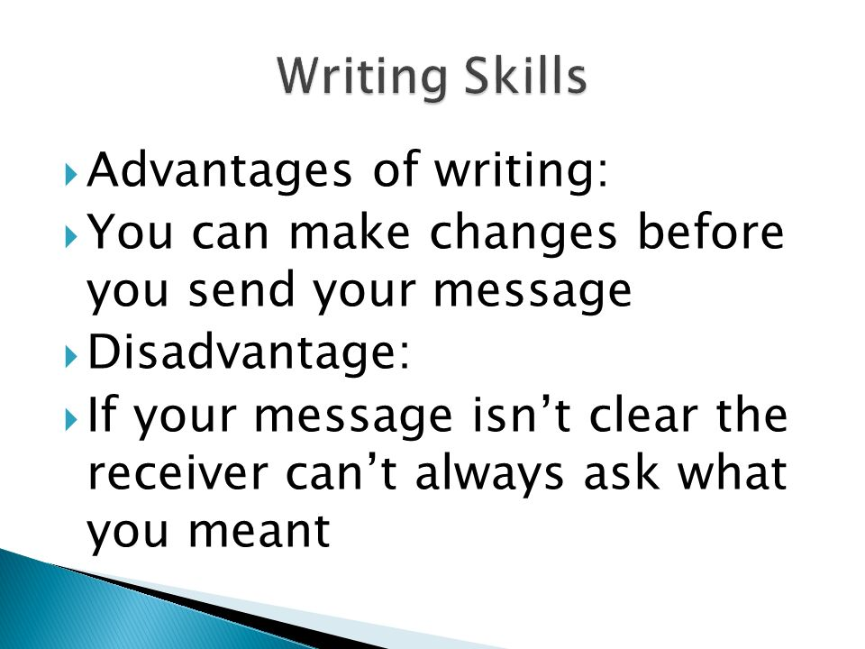  Advantages of writing:  You can make changes before you send your message  Disadvantage:  If your message isn't clear the receiver can't always ask what you meant