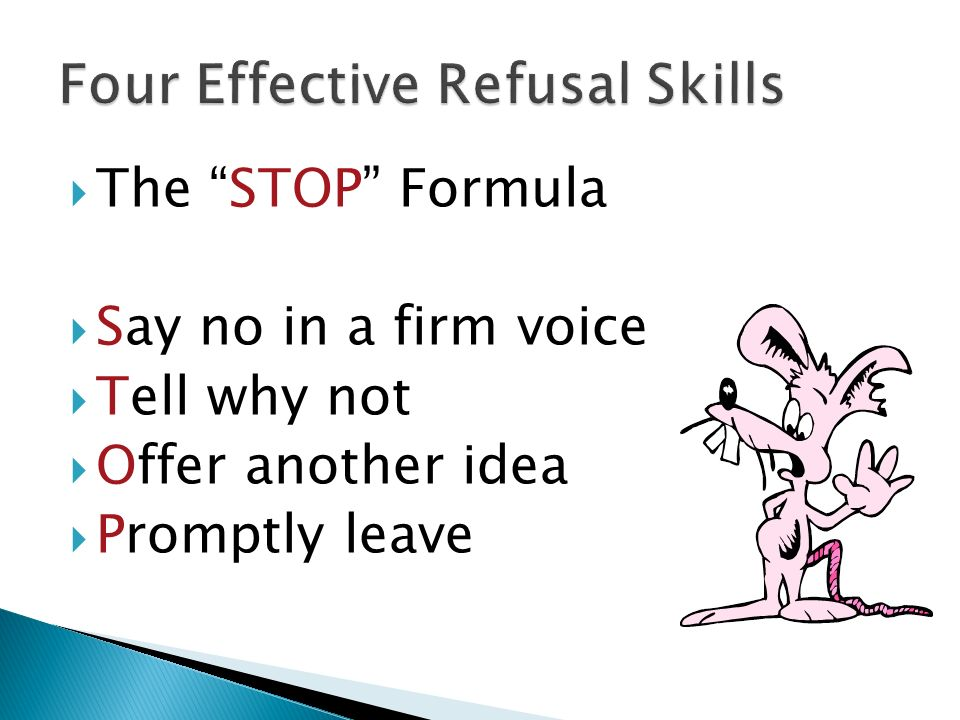  The STOP Formula  Say no in a firm voice  Tell why not  Offer another idea  Promptly leave