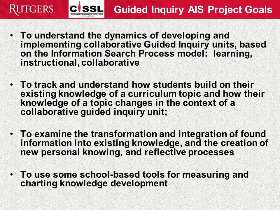 Guided Inquiry AIS Project Goals To understand the dynamics of developing and implementing collaborative Guided Inquiry units, based on the Information Search Process model: learning, instructional, collaborative To track and understand how students build on their existing knowledge of a curriculum topic and how their knowledge of a topic changes in the context of a collaborative guided inquiry unit; To examine the transformation and integration of found information into existing knowledge, and the creation of new personal knowing, and reflective processes To use some school-based tools for measuring and charting knowledge development