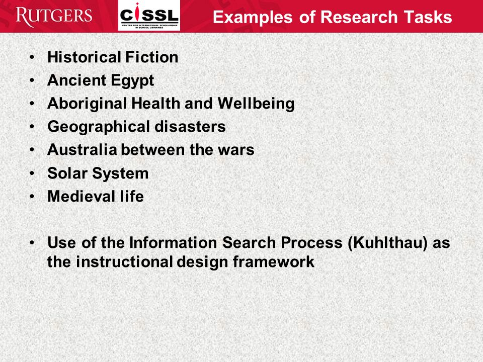 Examples of Research Tasks Historical Fiction Ancient Egypt Aboriginal Health and Wellbeing Geographical disasters Australia between the wars Solar System Medieval life Use of the Information Search Process (Kuhlthau) as the instructional design framework