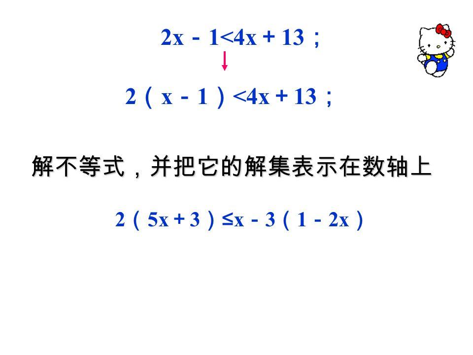 解不等式,并把它的解集表示在数轴上: 解不等式,并把它的解集表示在数轴上 : 2x - 1<4x + 13 ; 它在数轴上的表示如下图 (移项) (合并同类项) (系数化为 1 ) 2x - 4x<13 + 1 , - 2x<14 , x> - 7.