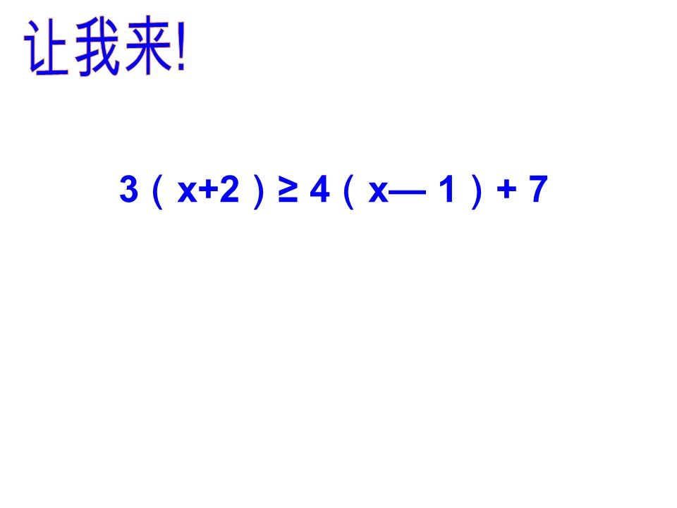 ①你感觉解一元一次不等式与解一元 一次方程有什么异同? 注意: 系数化成 1 时,看清未知数系数的 正负,决定不等号的方向是否改变! ②解一元一次不等式有哪些步骤? ③你有没有要提醒大家注意的地方?