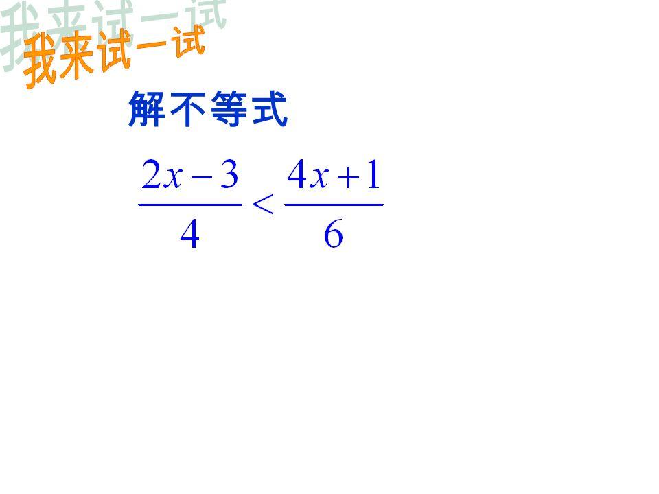 一元一次方程一元一次不等式 解法步骤解法步骤 解的 情况 ( 1 )去分母 ( 2 )去括号 ( 3 )移项 ( 4 )合并同类项 ( 5 )系数化为 1 ( 1 )去分母 ( 2 )去括号 ( 3 )移项 ( 4 )合并同类项 ( 5 )系数化为 1 在( 1 )与( 5 )这两步若 乘数(或除数)为负数, 要把不等号方向改变 一般只有一个解一般解集含有无数个解解法比较 两边同时除以未 知数的系数
