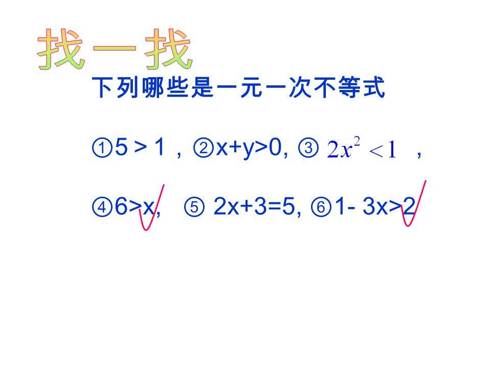 仔细观察这些不等式的特点: x — 3 < 0 , 3x ≥ 9 , 2m+ 5 < 1 , 2x≥ 3x + 6 , a+ 6 ≥5 , — 3x — 4 < 5 ,你觉得这些不等式 应该叫什么名字? 一元一次不等式 只含有一个未知数,且含未知数 的式子是整式,未知数的次数是 1 , 像这样的不等式叫做一元一次不等式