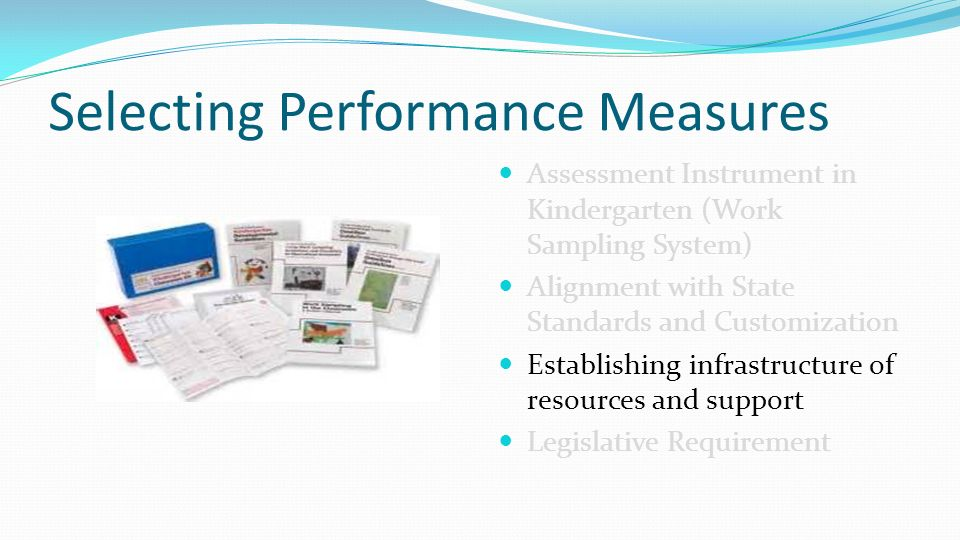 Selecting Performance Measures Assessment Instrument in Kindergarten (Work Sampling System) Alignment with State Standards and Customization Establishing infrastructure of resources and support Legislative Requirement