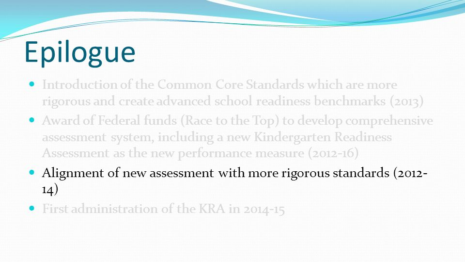 Epilogue Introduction of the Common Core Standards which are more rigorous and create advanced school readiness benchmarks (2013) Award of Federal funds (Race to the Top) to develop comprehensive assessment system, including a new Kindergarten Readiness Assessment as the new performance measure ( ) Alignment of new assessment with more rigorous standards ( ) First administration of the KRA in