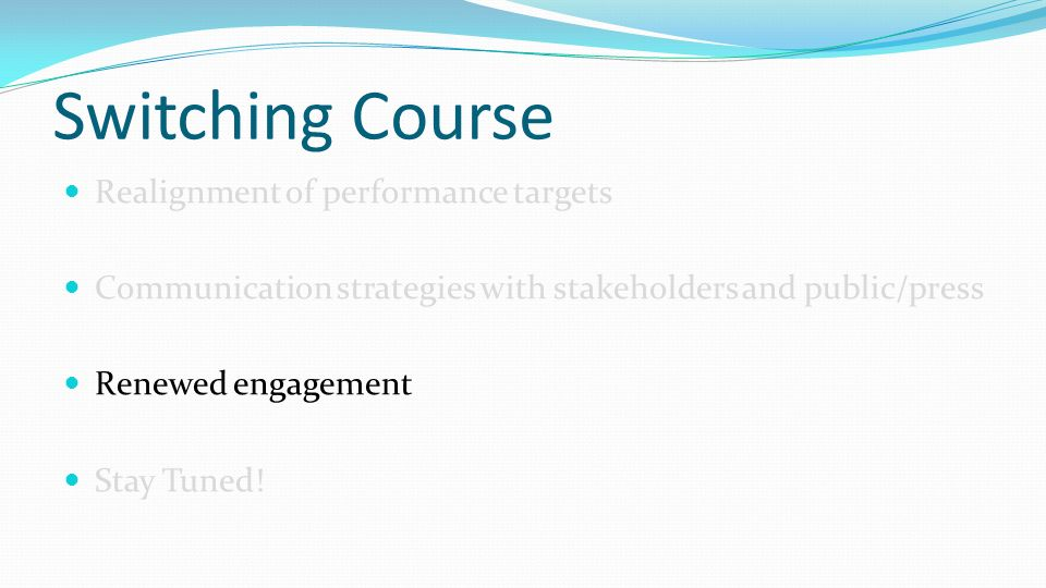 Switching Course Realignment of performance targets Communication strategies with stakeholders and public/press Renewed engagement Stay Tuned!