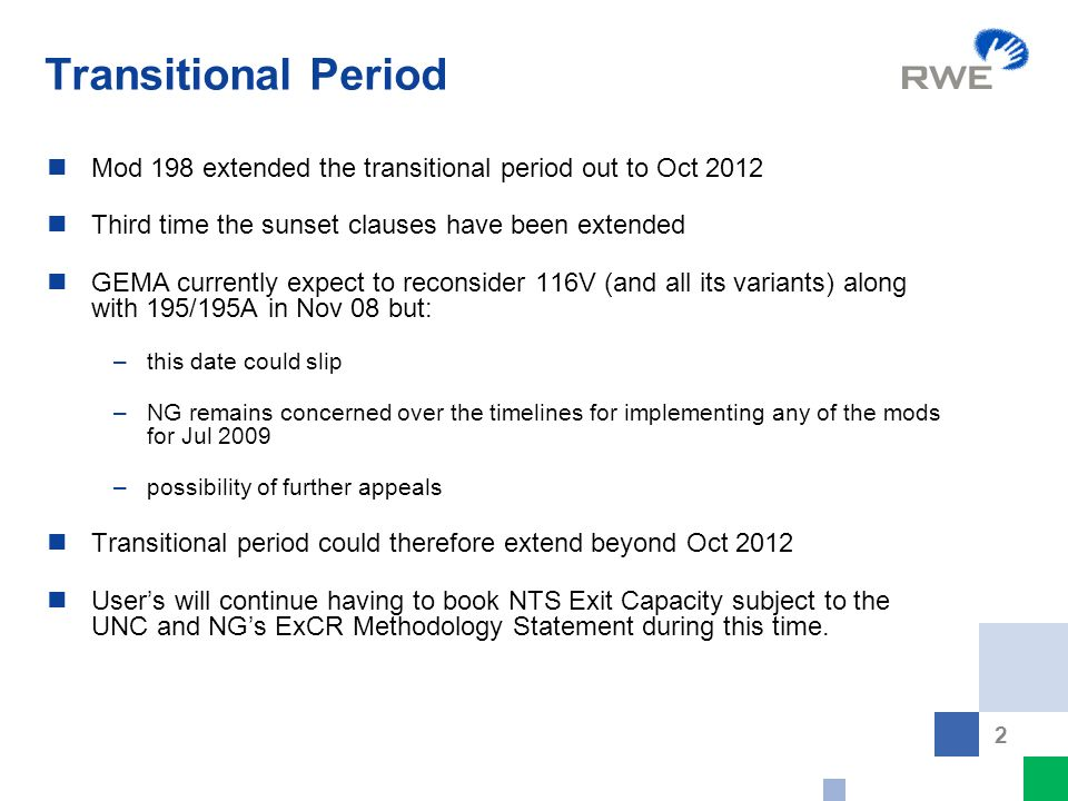 2 Transitional Period Mod 198 extended the transitional period out to Oct 2012 Third time the sunset clauses have been extended GEMA currently expect to reconsider 116V (and all its variants) along with 195/195A in Nov 08 but: –this date could slip –NG remains concerned over the timelines for implementing any of the mods for Jul 2009 –possibility of further appeals Transitional period could therefore extend beyond Oct 2012 User's will continue having to book NTS Exit Capacity subject to the UNC and NG's ExCR Methodology Statement during this time.