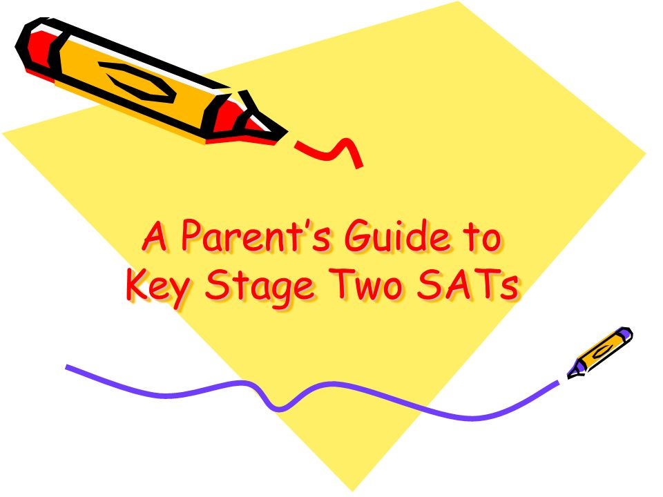 A Parent's Guide to Key Stage Two SATs A Parent's Guide to Key Stage Two SATs