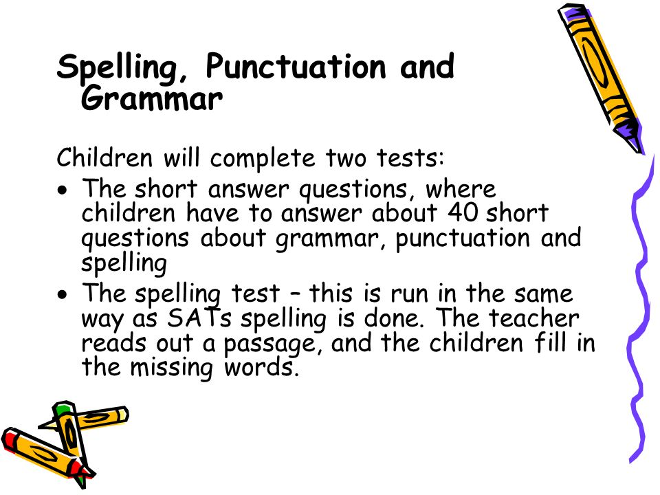 Spelling, Punctuation and Grammar Children will complete two tests:  The short answer questions, where children have to answer about 40 short questions about grammar, punctuation and spelling  The spelling test – this is run in the same way as SATs spelling is done.