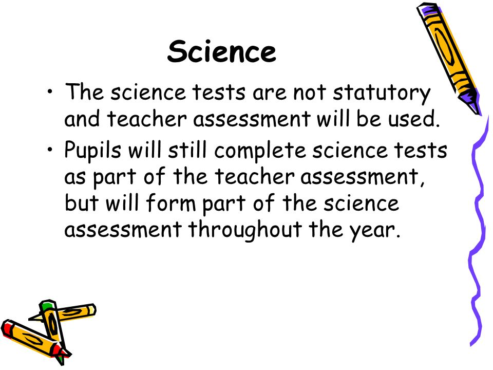 Science The science tests are not statutory and teacher assessment will be used.