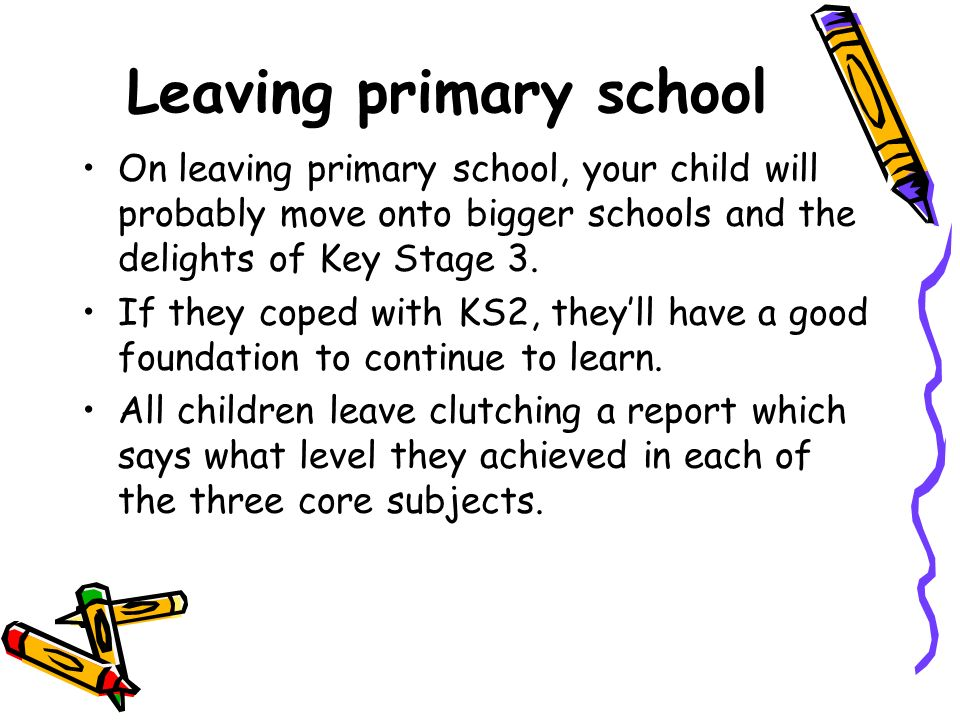 Leaving primary school On leaving primary school, your child will probably move onto bigger schools and the delights of Key Stage 3.