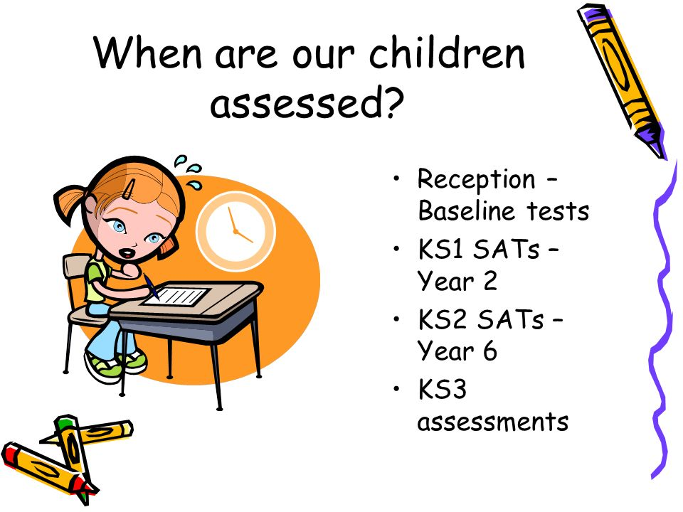 When are our children assessed.