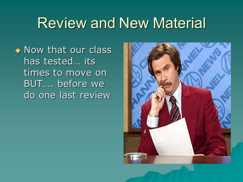 Review and New Material  Now that our class has tested… its times to move on BUT….
