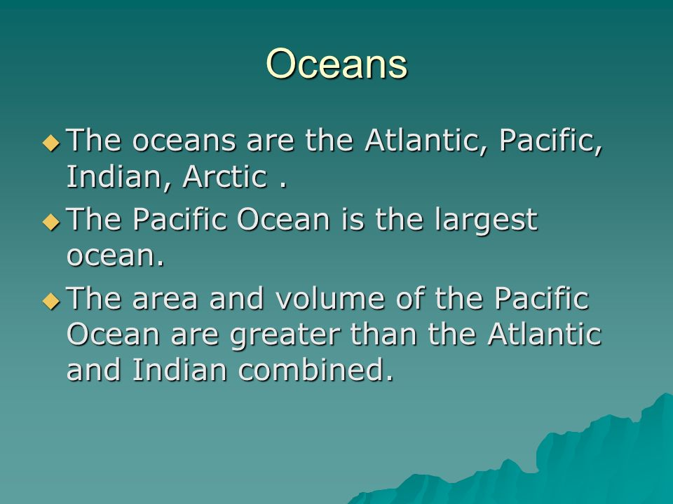 Oceans  The oceans are the Atlantic, Pacific, Indian, Arctic.