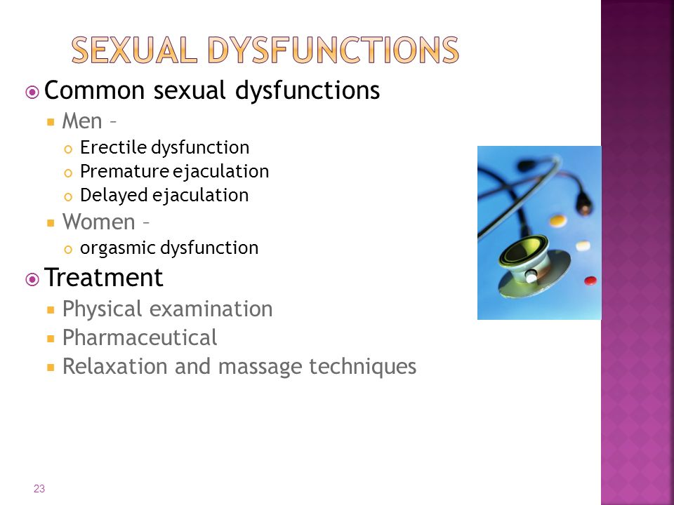 Common sexual dysfunctions  Men – Erectile dysfunction Premature ejaculation Delayed ejaculation  Women – orgasmic dysfunction  Treatment  Physi