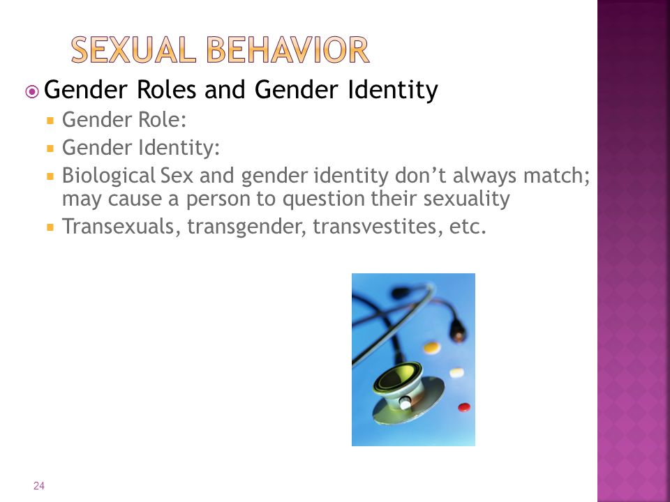  Gender Roles and Gender Identity  Gender Role:  Gender Identity:  Biological Sex and gender identity don't always match; may cause a person to question their sexuality  Transexuals, transgender, transvestites, etc.