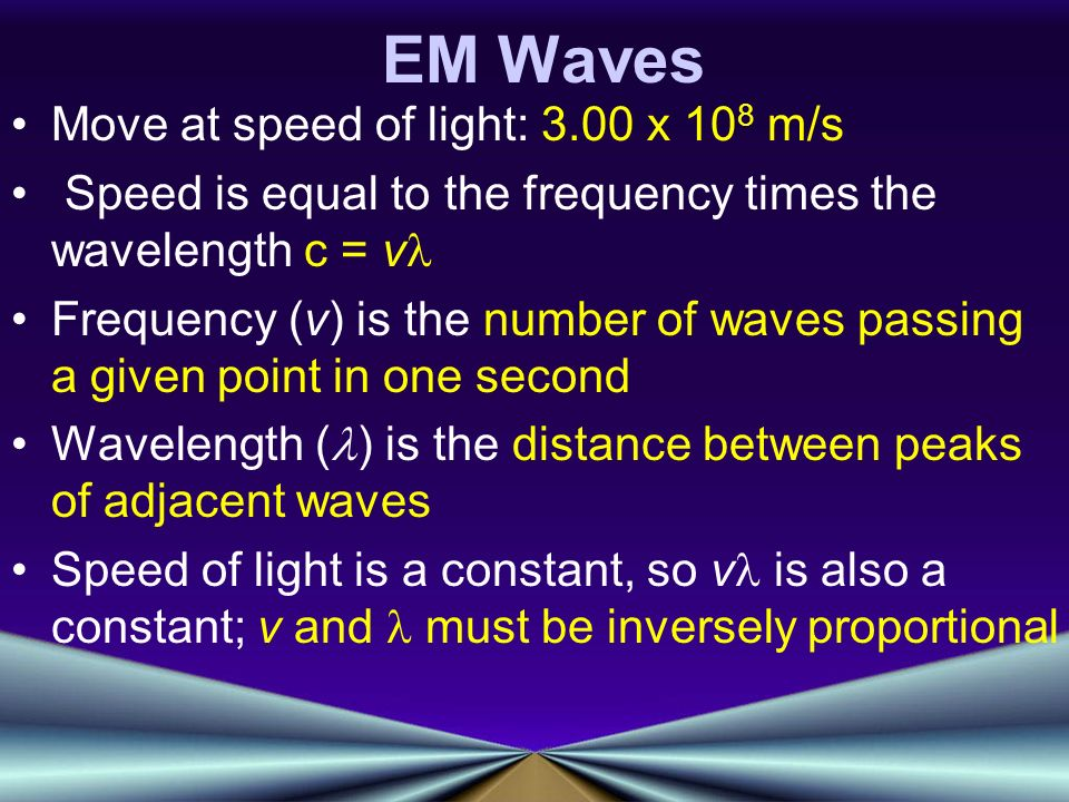 EM Waves Move at speed of light: 3.00 x 10 8 m/s Speed is equal to the frequency times the wavelength c = v Frequency (v) is the number of waves passing a given point in one second Wavelength ( ) is the distance between peaks of adjacent waves Speed of light is a constant, so v is also a constant; v and must be inversely proportional