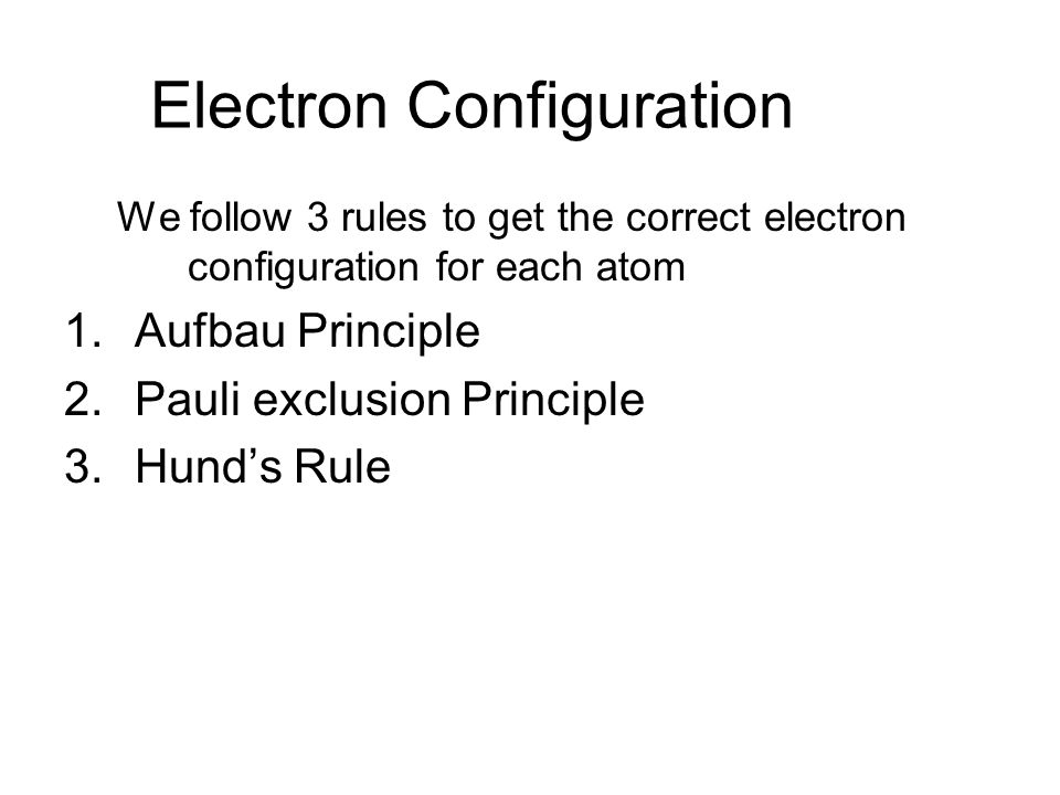 Electron Configuration We follow 3 rules to get the correct electron configuration for each atom 1.Aufbau Principle 2.Pauli exclusion Principle 3.Hund's Rule
