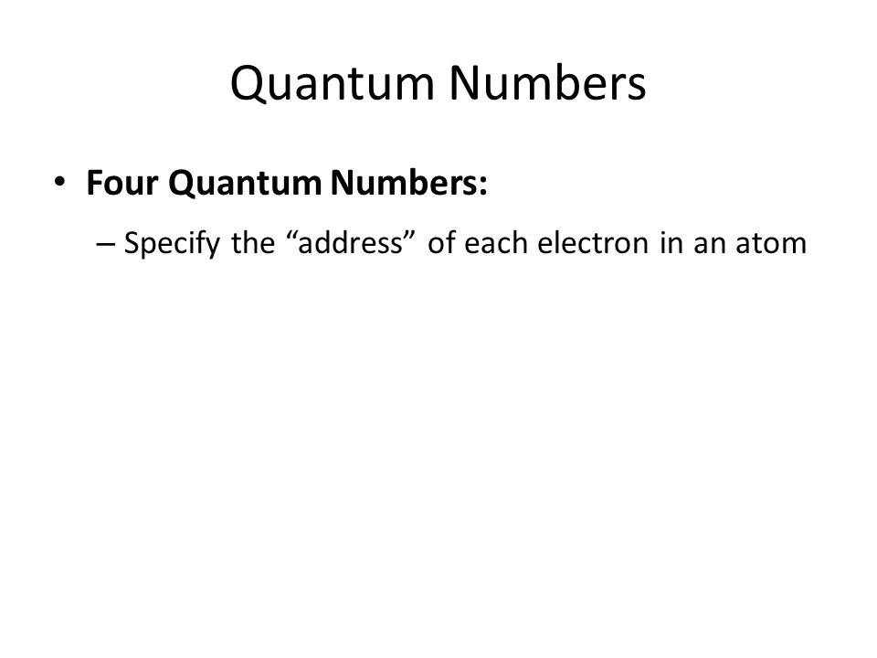Quantum Numbers Four Quantum Numbers: – Specify the address of each electron in an atom
